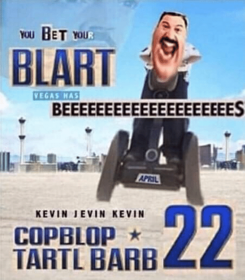 Las Vegas, April, and Bet: YOU BET YOUR  BLART  VEGAS HAS  BEEEEEEEEEEEEEEEEEEEES  APRIL  22  KEVIN JEVIN KEVIN  COPBLOP  TARTL BARB