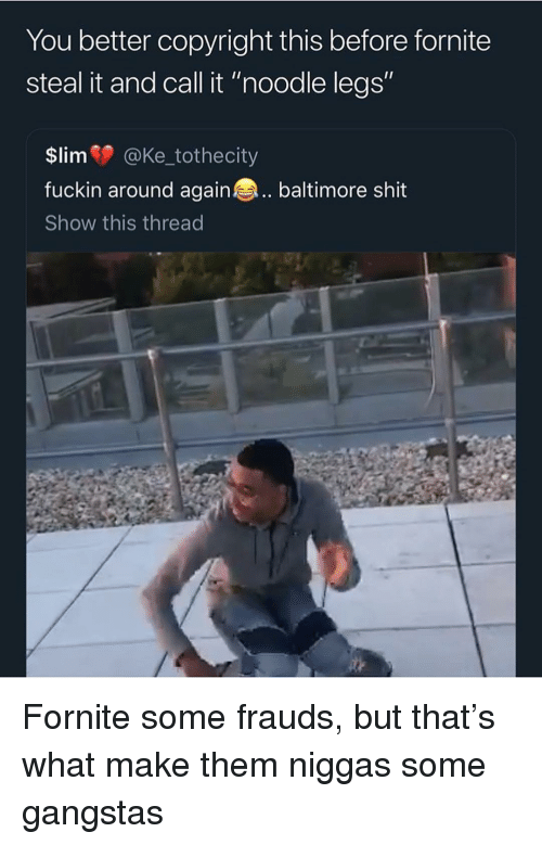 """Shit, Baltimore, and Trendy: You better copyright this before fornite  steal it and call it """"noodle legs""""  $lim @Ke_tothecity  fuckin around again baltimore shit  Show this thread Fornite some frauds, but that's what make them niggas some gangstas"""