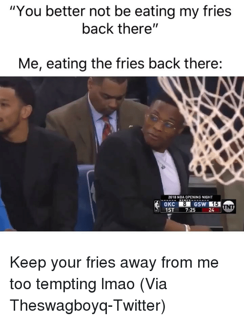 "Basketball, Lmao, and Nba: ""You better not be eating my fries  back there""  Me, eating the fries back there:  2018 NBA OPENING NIGHT  OKC  1ST7:25 24 Keep your fries away from me too tempting lmao (Via ‪Theswagboyq‬-Twitter)"