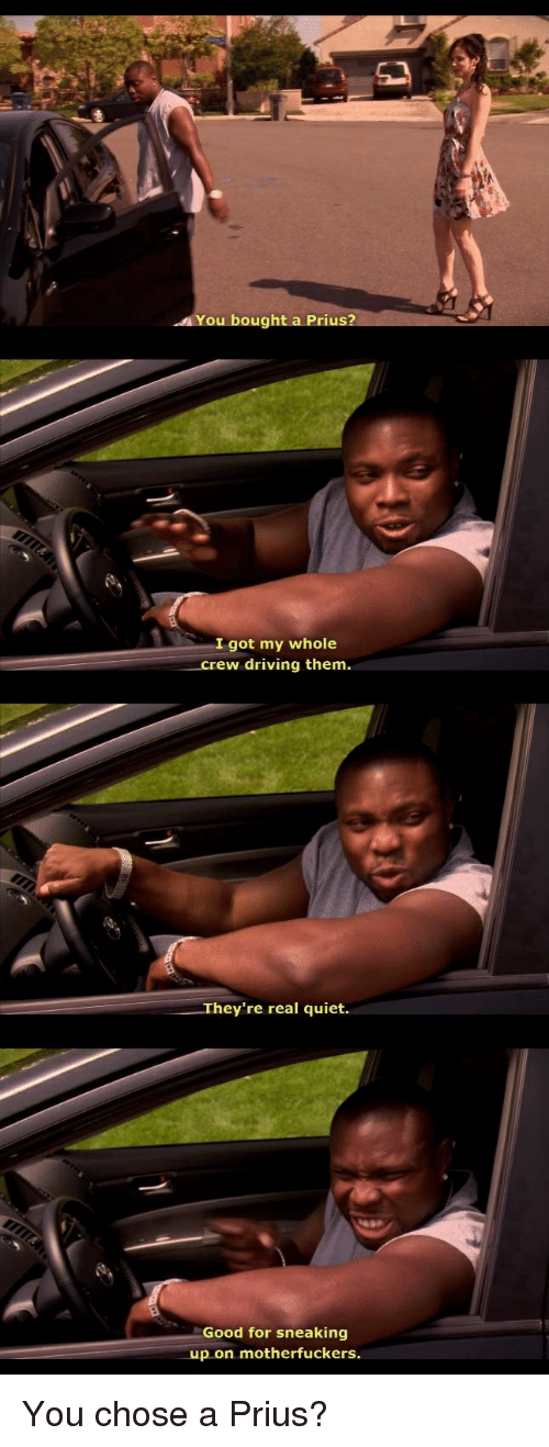 Driving, Funny, and Good: You bought a Prius?  I got my whole  rew driving them.  They're real quiet.  Good for sneaking  up on motherfuckers. You chose a Prius?