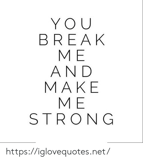 Break, Strong, and Net: YOU  BREAK  МЕ  AND  МАКE  МЕ  STRONG https://iglovequotes.net/