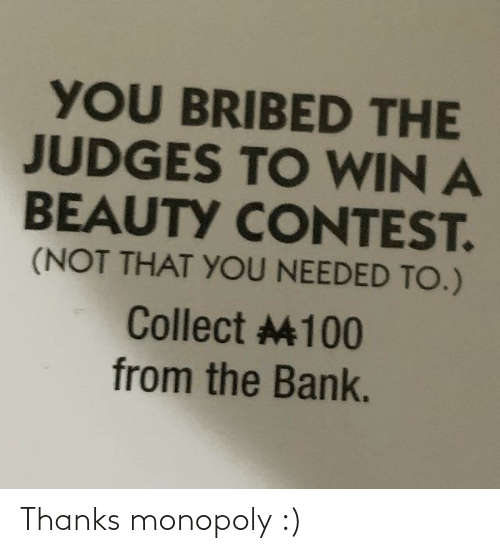 Monopoly: YOU BRIBED THE  JUDGES TO WIN A  BEAUTY CONTEST.  (NOT THAT YOU NEEDED TO.)  Collect 4100  from the Bank. Thanks monopoly :)