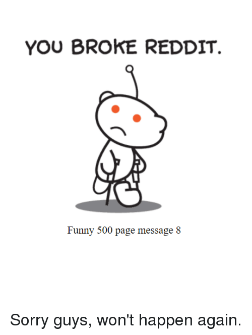 Funny, Reddit, and Sorry: YOU BROKE REDDIT  Funny 300 page message Sorry guys, won't happen again.