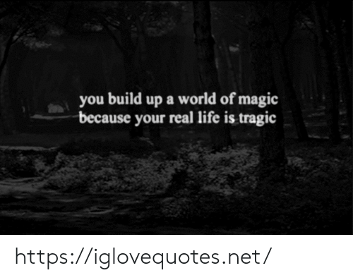 Life, Magic, and World: you build up a world of magic  because your real life is tragic https://iglovequotes.net/