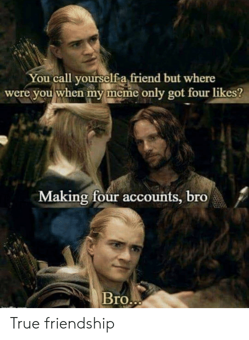 My Meme: You call vourselfa friend but where  were you when my meme only got four likes?  Making four accounts, bro  /  Bro True friendship