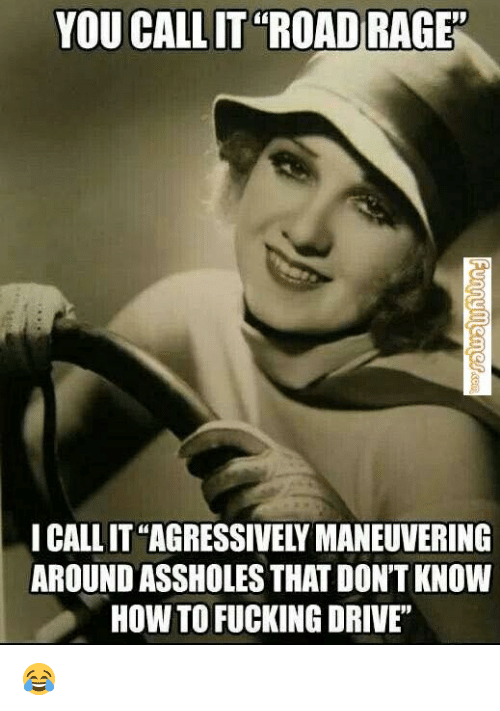 "agressive: YOU CALLIT ROAD RAGE  I CALLIT AGRESSIVELY MANEUVERING  AROUND ASSHOLES THAT DON'T KNOW  HOW TO FUCKING DRIVE"" 😂"