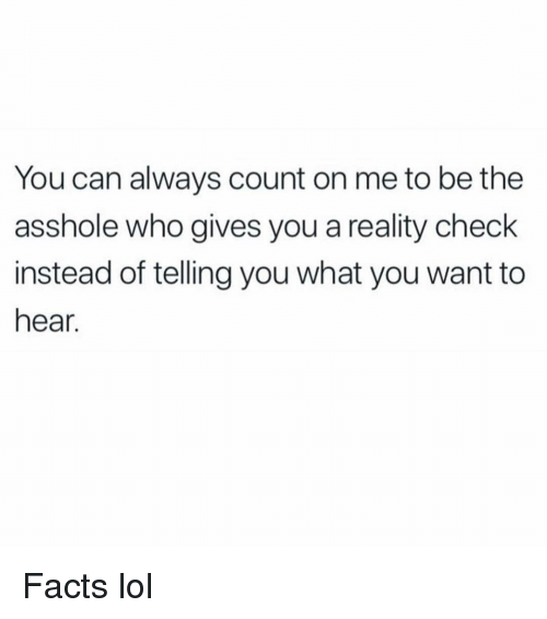 Facts, Funny, and Lol: You can always count on me to be the  asshole who gives you a reality check  instead of telling you what you want to  hear. Facts lol