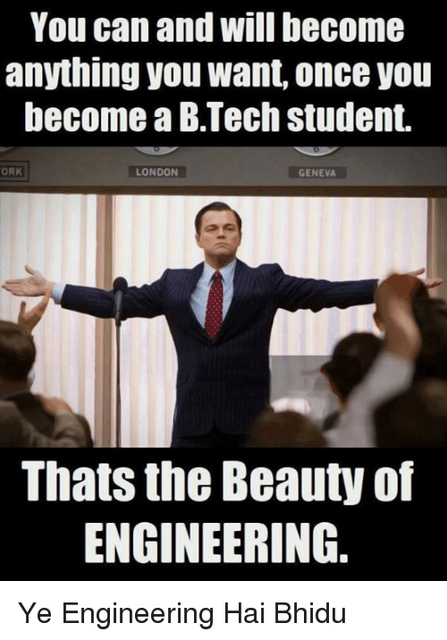 orks: You can and Will become  anything you Want, once you  become aB Tech student.  ORK  LONDON  GENEVA  Thats the Beauty of  ENGINEERING Ye Engineering Hai Bhidu