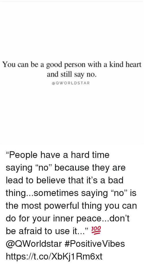 """Bad, Good, and Heart: You can be a good person with a kind heart  and still say no.  @OWORLDSTAR """"People have a hard time saying """"no"""" because they are lead to believe that it's a bad thing...sometimes saying """"no"""" is the most powerful thing you can do for your inner peace...don't be afraid to use it..."""" 💯 @QWorldstar #PositiveVibes https://t.co/XbKj1Rm6xt"""