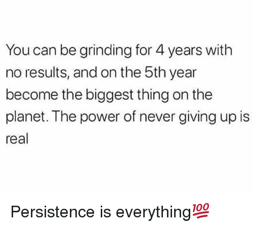 Power, Never, and Hood: You can be grinding for 4 years with  no results, and on the 5th year  become the biggest thing on the  planet. The power of never giving up is  real Persistence is everything💯