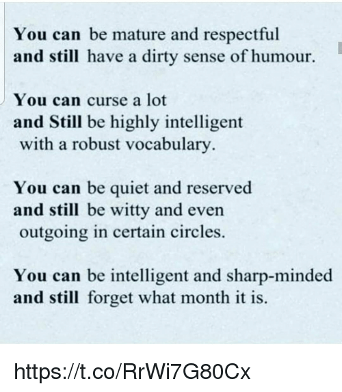 Reserved: You can be mature and respectful  and still have a dirty sense of humour.  You can curse a lot  and Still be highly intelligent  with a robust vocabulary  You can be quiet and reserved  and still be witty and even  outgoing in certain circles.  You can be intelligent and sharp-minded  and still forget what month it is. https://t.co/RrWi7G80Cx