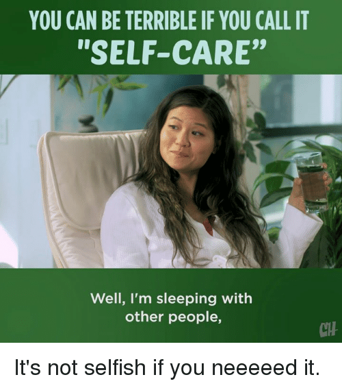 "Memes, Sleeping, and 🤖: YOU CAN BE TERRIBLE IF YOU CALL IT  ""SELF-CARE""  Well, l'm sleeping with  other people,  CH It's not selfish if you neeeeed it."