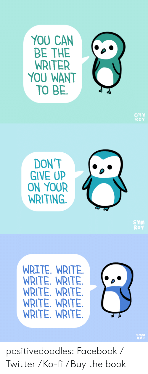 Facebook, Target, and Tumblr: YOU CAN  BE THE  WRITER  YOU WANT  TO BE  .  ROY   DON'T  GIVE UP  ON YOUR  WRITING  .  Emm  Roy   WRITE. WRITE  WRITE. WRITE.*  WRITE. WRITE.  WRITE. WRITE.  WRITE. WRITE.  Emm  RoY positivedoodles:  Facebook / Twitter / Ko-fi / Buy the book