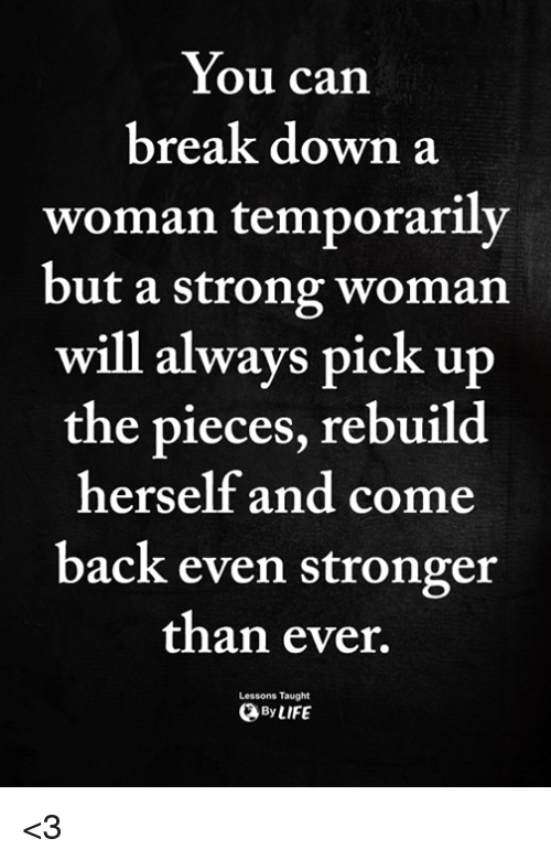 A Strong Woman: You can  break down a  woman temporarily  but a strong woman  will always pick u  the pieces, rebuild  herself and come  back even stronger  than ever,  Lessons Taught  ByLIFE <3