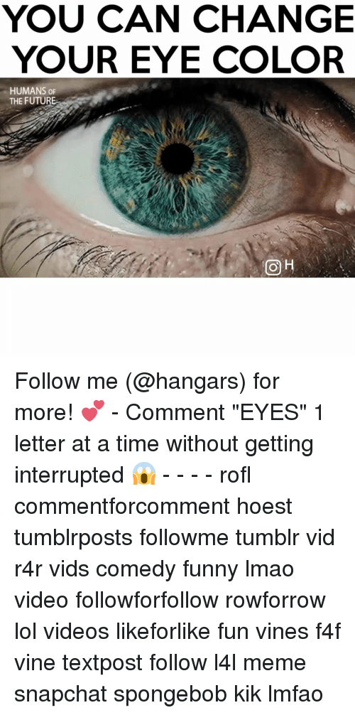 """eyes color: YOU CAN CHANGE  YOUR EYE COLOR  HUMANS OF  THE FUTURE  OH Follow me (@hangars) for more! 💕 - Comment """"EYES"""" 1 letter at a time without getting interrupted 😱 - - - - rofl commentforcomment hoest tumblrposts followme tumblr vid r4r vids comedy funny lmao video followforfollow rowforrow lol videos likeforlike fun vines f4f vine textpost follow l4l meme snapchat spongebob kik lmfao"""