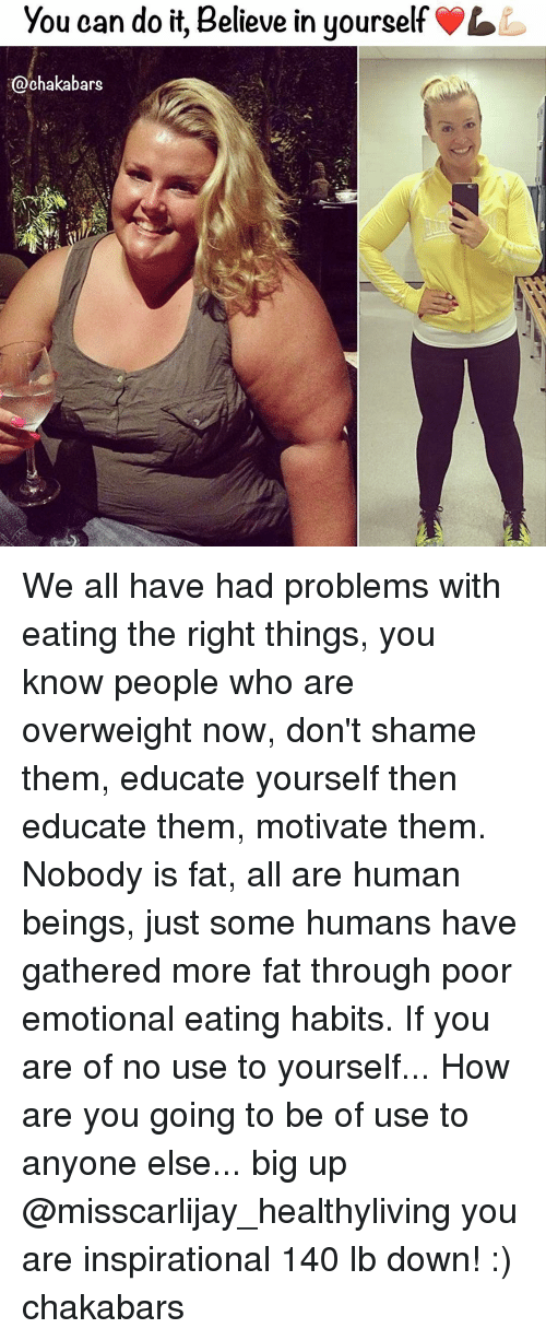 Big Up: You can do it, Believe in yourself  Ochakabars We all have had problems with eating the right things, you know people who are overweight now, don't shame them, educate yourself then educate them, motivate them. Nobody is fat, all are human beings, just some humans have gathered more fat through poor emotional eating habits. If you are of no use to yourself... How are you going to be of use to anyone else... big up @misscarlijay_healthyliving you are inspirational 140 lb down! :) chakabars