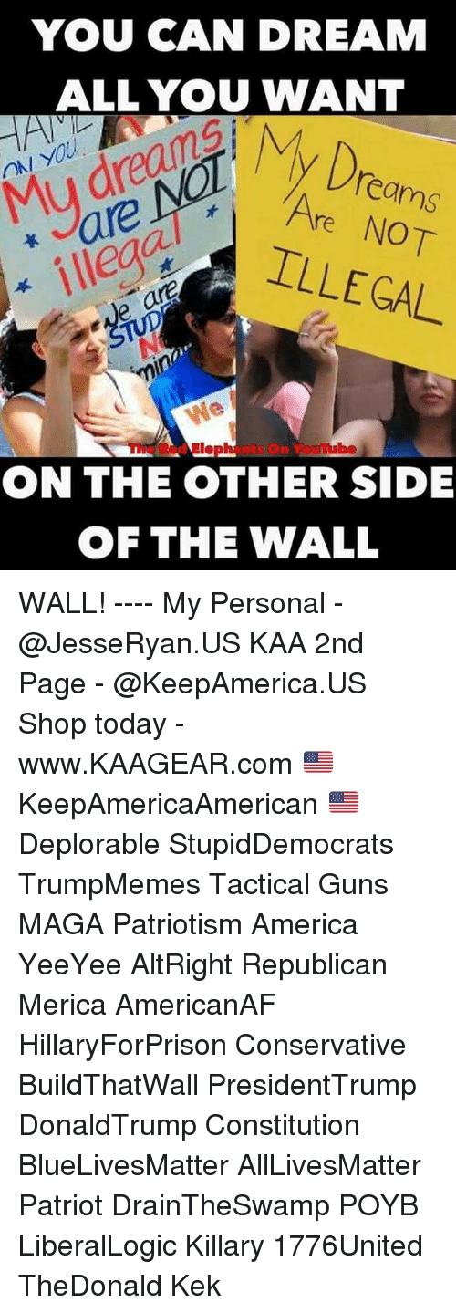 walle: YOU CAN DREAM  ALL YOU WANT  Dro  ON YOU  Mu dreanA  are  ILLEGAL  eams  Are NOT  ve ar  TUpNo  min  The Red Elephants On Youube  ON THE OTHER SIDE  首  OF THE WALL WALL! ---- My Personal - @JesseRyan.US KAA 2nd Page - @KeepAmerica.US Shop today - www.KAAGEAR.com 🇺🇸 KeepAmericaAmerican 🇺🇸 Deplorable StupidDemocrats TrumpMemes Tactical Guns MAGA Patriotism America YeeYee AltRight Republican Merica AmericanAF HillaryForPrison Conservative BuildThatWall PresidentTrump DonaldTrump Constitution BlueLivesMatter AllLivesMatter Patriot DrainTheSwamp POYB LiberalLogic Killary 1776United TheDonald Kek