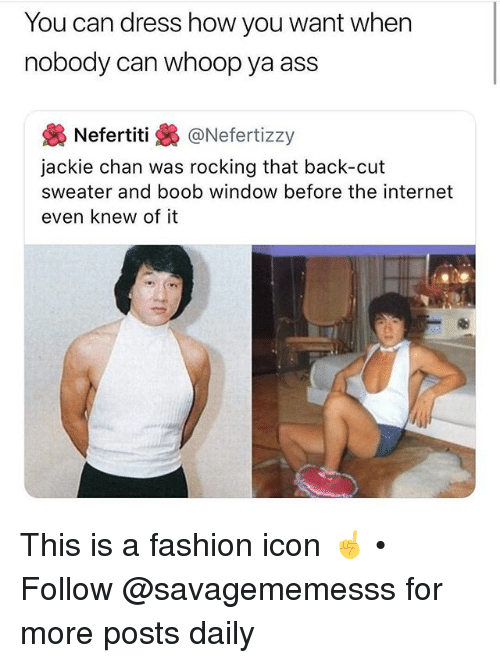 Ass, Fashion, and Internet: You can dress how you want when  nobody can whoop ya ass  幾Nefertiti @Nefert.zzy  jackie chan was rocking that back-cut  sweater and boob window before the internet  even knew of it This is a fashion icon ☝️ • Follow @savagememesss for more posts daily