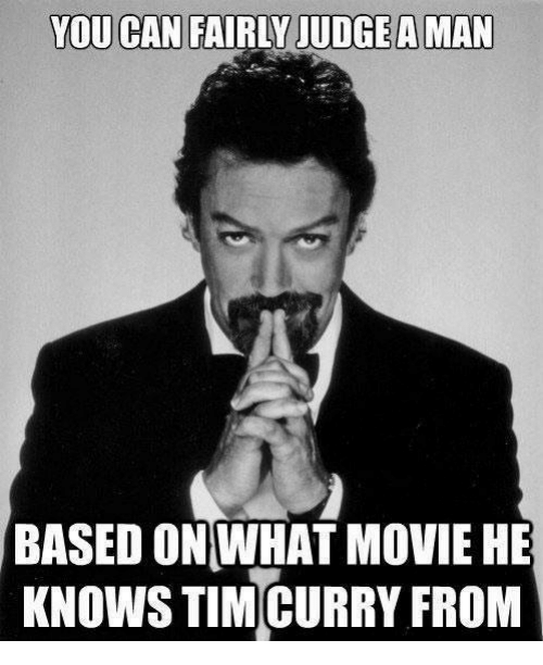 tim curry: YOU CAN FAIRLY JUDGE A MAN  BASED ONWHAT MOVIE HE  KNOWS TIM CURRY FROM