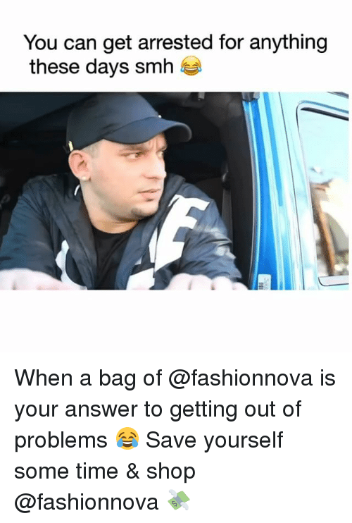 Funny, Smh, and Time: You can get arrested for anything  these days smh When a bag of @fashionnova is your answer to getting out of problems 😂 Save yourself some time & shop @fashionnova 💸
