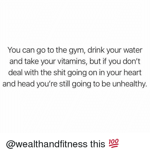 Gym, Head, and Shit: You can go to the gym, drink your water  and take your vitamins, but if you don't  deal with the shit going on in your heart  and head you're still going to be unhealthy. @wealthandfitness this 💯