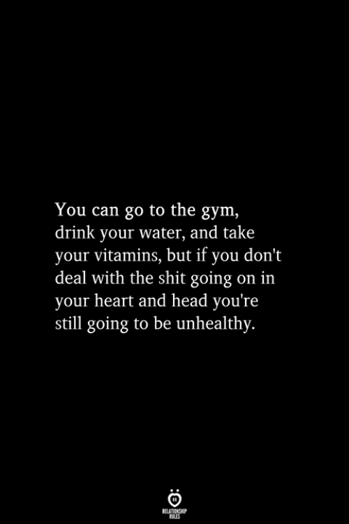 Gym, Head, and Shit: You can go to the gym,  drink your water, and take  your vitamins, but if you don't  deal with the shit going on in  your heart and head you're  still going to be unhealthy.  RELATIONSHIP  ES