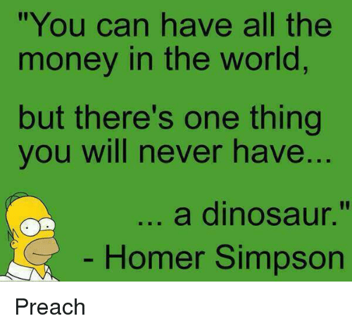 "Homer Simpson: ""You can have all the  money in the world  but there's one thing  you will never have  ..  a dinosaur.""  Homer Simpson Preach"
