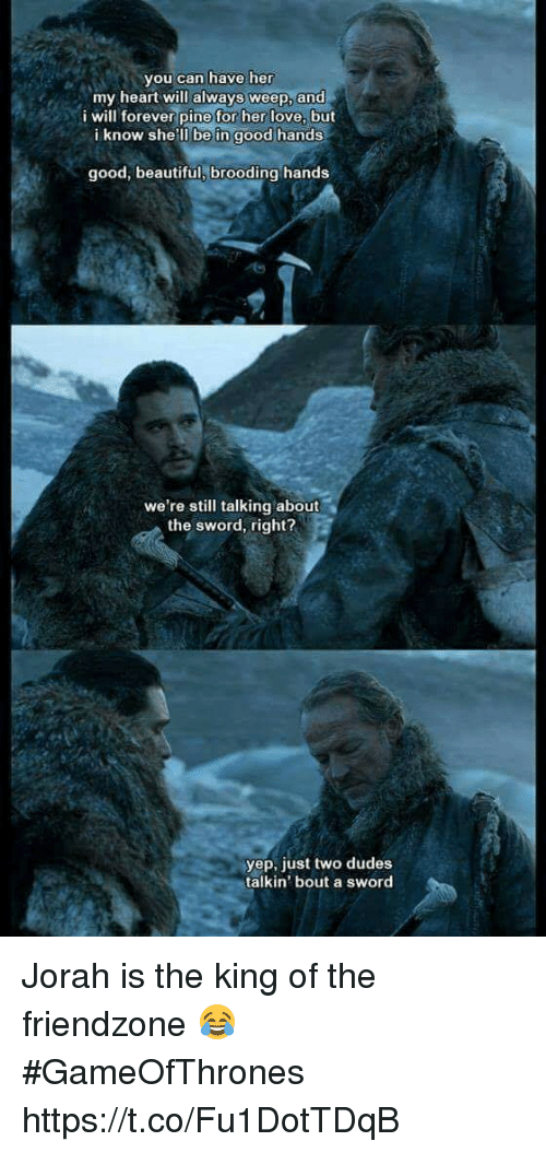 Juste: you can have her  my heart will always weep, and  i will forever pine for her love, but  i know she'll be in good hands  good, beautiful, brooding hands  we're still talking about  the sword, right?  『  yep, just two dudes  talkin' bout a sword Jorah is the king of the friendzone 😂 #GameOfThrones https://t.co/Fu1DotTDqB