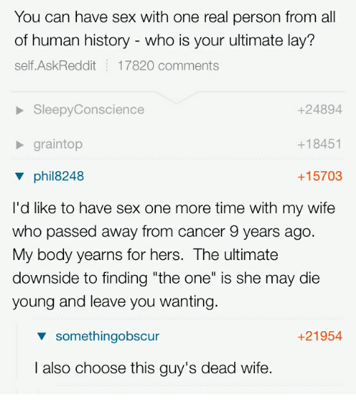 "Sex, Cancer, and History: You can have sex with one real person from all  of human history - who is your ultimate lay'?  self.AskReddit 17820 comments  +24894  +18451  +15703  SleepyConscience  graintop  V phil8248  I'd like to have sex one more time with my wife  who passed away from cancer 9 years ago  My body yearns for hers. The ultimate  downside to finding ""the one"" is she may die  young and leave you wanting  somethingobscur  +21954  I also choose this guy's dead wife."