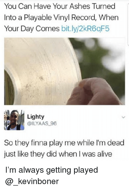 Alive, Funny, and Meme: You Can Have Your Ashes Turned  Into a Playable Vinyl Record, When  Your Day Comes bitly/2kR6qF5  Lighty  DILYAAS 96  So they finna play me while I'm dead  just like they did when I was alive I'm always getting played @_kevinboner