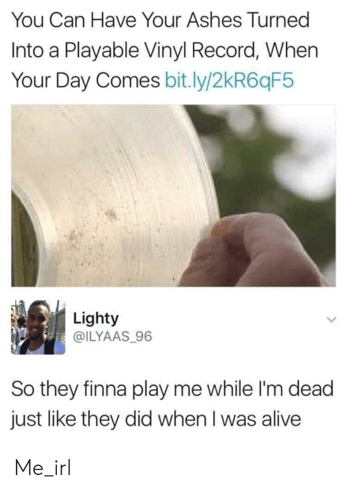 im dead: You Can Have Your Ashes Turned  Into a Playable Vinyl Record, When  Your Day Comes bit.ly/2kR6qF5  Lighty  @ILYAAS 96  So they finna play me while I'm dead  just like they did when I was alive Me_irl
