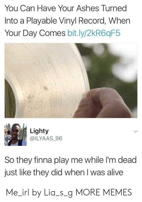 im dead: You Can Have Your Ashes Turned  Into a Playable Vinyl Record, When  Your Day Comes bit.ly/2kR6qF5  Lighty  @ILYAAS 96  So they finna play me while I'm dead  just like they did when I was alive Me_irl by Lia_s_g MORE MEMES