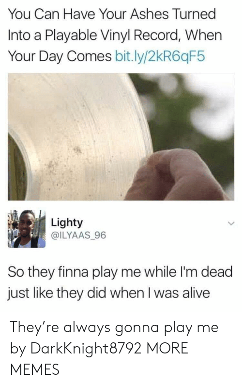 im dead: You Can Have Your Ashes Turned  Into a Playable Vinyl Record, When  Your Day Comes bit.ly/2kR6qF5  Lighty  @ILYAAS 96  So they finna play me while I'm dead  just like they did when I was alive They're always gonna play me by DarkKnight8792 MORE MEMES