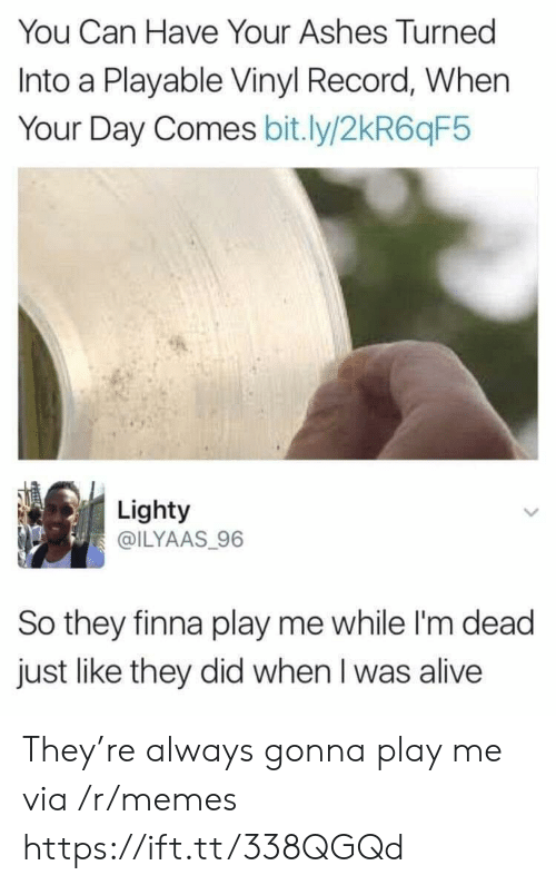 im dead: You Can Have Your Ashes Turned  Into a Playable Vinyl Record, When  Your Day Comes bit.ly/2kR6qF5  Lighty  @ILYAAS 96  So they finna play me while I'm dead  just like they did when I was alive They're always gonna play me via /r/memes https://ift.tt/338QGQd