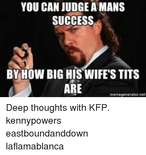 memegenerator.net: YOU CAN JUDGE A MANS  SUCCESS  BY HOW BIG HIS WIFE'S TITS  ARE  memegenerator net Deep thoughts with KFP. kennypowers eastboundanddown laflamablanca