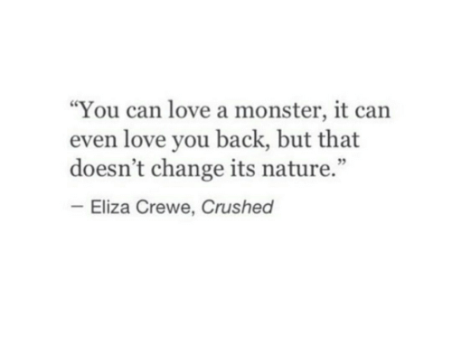 "Love, Monster, and Nature: ""You can love a monster, it can  even love you back, but that  doesn't change its nature.""  Eliza Crewe, Crushed"