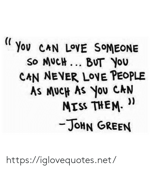 """John Green: You CAN LOVE SOMEONE  SO MUCH ... BUT YOU  CAN NEVER LOVE PEOPLE  AS MUCH AS You CAN  MISS THEM. """"  -JOHN GREEN https://iglovequotes.net/"""
