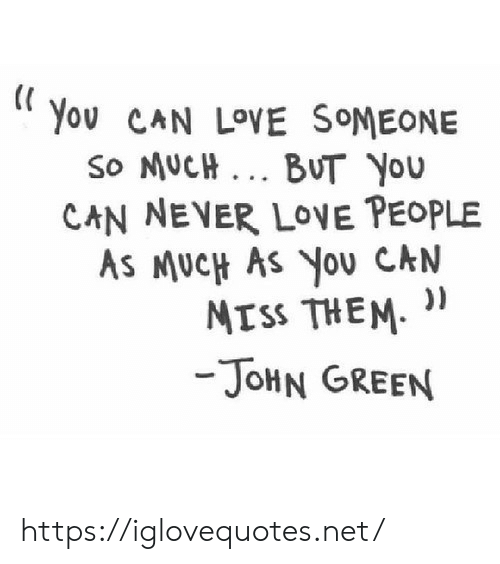 John Green: You CAN LOVE SOMEONE  So MUCH. BUT YOu  CAN NEVER LOE PEOPLE  AS MUCH AS YoU CAN  ))  MTSS THEM  -JOHN GREEN https://iglovequotes.net/