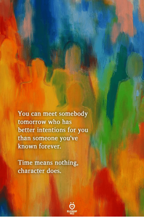 Forever, Time, and Tomorrow: You can meet somebody  tomorrow who has  better intentions for you  than someone you've  known forever.  Time means nothing,  character does.  ELATIONGHI  OLES