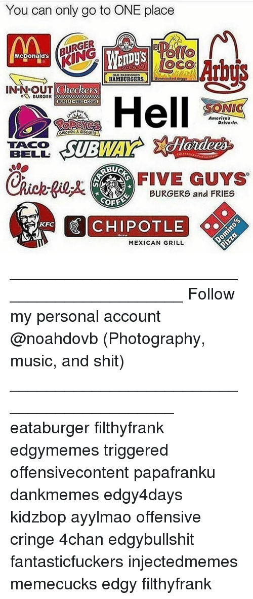 4chan, Kfc, and Memes: You can only go to ONE place  BURGER  BU  (o  Mcponald's  KING  CheckersS  BURGER3x  NI  Amorlca's  Drivo In.  TACO  BELL  FIVE GUYS  BURGERS and FRIES  COFE  KFC  MEXICAN GRILL ____________________________________________ Follow my personal account @noahdovb (Photography, music, and shit) ___________________________________________ eataburger filthyfrank edgymemes triggered offensivecontent papafranku dankmemes edgy4days kidzbop ayylmao offensive cringe 4chan edgybullshit fantasticfuckers injectedmemes memecucks edgy filthyfrank