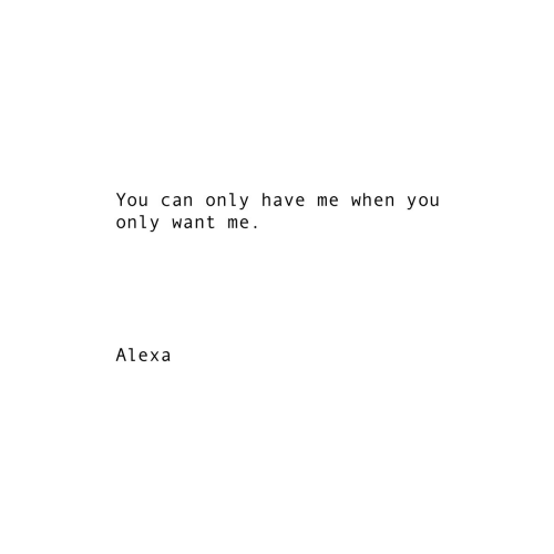 Can, Alexa, and You: You can only have me when you  only want me  Alexa