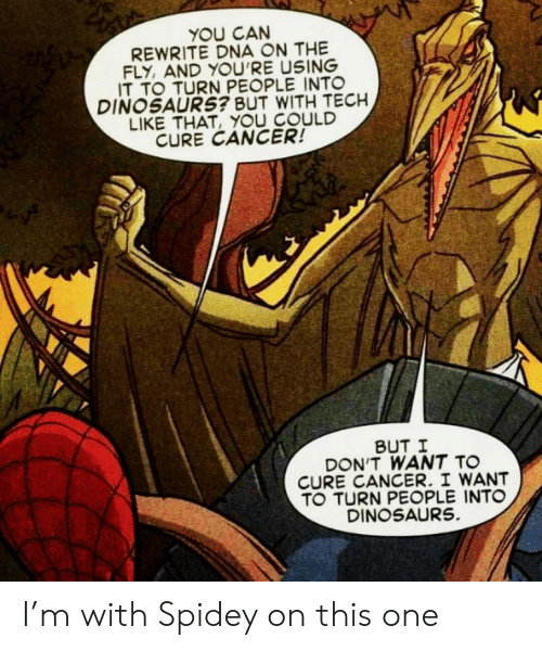 dna: YOU CAN  REWRITE DNA ON THE  FLY, AND YOU'RE USING  IT TO TURN PEOPLE INTO  DINOSAURS? BUT WITH TECH  LIKE THAT, YOU COULD  CURE CANCER!  BUT I  DON'T WANT TO  CURE CANCER. I WANT  TO TURN PEOPLE INTO  DINOSAURS. I'm with Spidey on this one