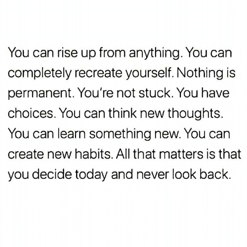 Recreate: You can rise up from anything. You can  completely recreate yourself. Nothing is  permanent. You're not stuck. You have  choices. You can think new thoughts.  You can learn something new. You can  create new habits. All that matters is that  you decide today and never look back.