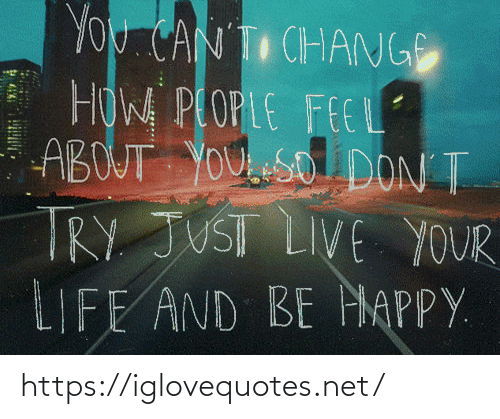 Be Happy: YOU CAN T CHANGE  HOW PLOPLE FEEL  ABOUT YOU eSO DON T  TRY JUST LIVE YOUR  LIFE AND BE HAPPY. https://iglovequotes.net/
