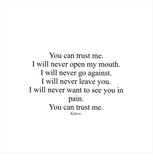 Never, Pain, and Can: You can trust me  I will never open my mouth.  I will never go against.  I will never leave vou.  I will never want to see you in  pain.  You can trust me.  Krlove
