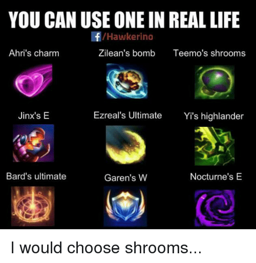 nocturne: YOU CAN USE ONE IN REAL LIFE  /Hawke rino  Ahri's charm  Zilean's bomb  Teemo's shrooms  Ezreal's Ultimate  Yi's highlander  Jinx's E  Bard's ultimate  Nocturne's E  Garen's W I would choose shrooms...