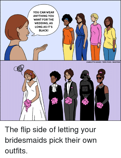 Bridesmaids: YOU CAN WEAR  ANYTHING YOU  WANT FOR THE  WEDDING, AS  LONG AS IT'S  BLACK!  CHARLOTTE GOMEZ /TERRI POUS/ BUZZFEED The flip side of letting your bridesmaids pick their own outfits.