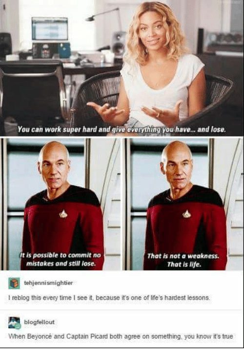 picard: You can work super hard and give everything you have... and lose.  t is possible to commit no  mistakes and still lose.  That is not a weakness  That is life  tehjennismightier  I reblog this every time I see it, because it's one of life's hardest lessons.  blogfellout  When Beyoncé and Captain Picard both agree on something, you know it's true