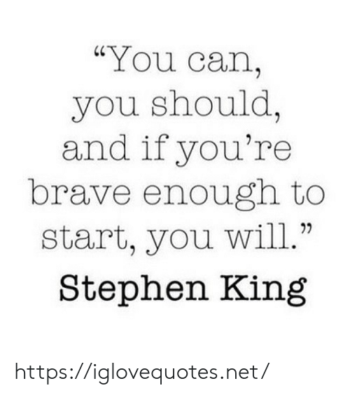 "Brave: ""You can,  you should,  and if you're  brave enough to  start, you will.""  Stephen King https://iglovequotes.net/"