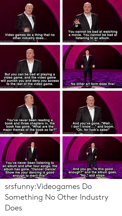 """watching a movie: You cannot be bad at watching  a movie. You cannot be bad at  Video games do a thing that no  other industrý does.  listening to an album  But you can be bad at playing a  video game, and the video game  will punish you and deny you access  to the rest of the video game.  No other art form does this!  You've never been reading a  book and three chapters in, the  book has gone, """"What are the  major themes of the book so far?""""  And you've gone, """"Well..  I don't know"""" and boom  Oh, for fuck's sake!  You've never been listening to  an album and after four songs, the  album has gone,Dance! Dance!  Show me your dancing is good  enough to merit this!  And you go, """"ls this good  enough?"""" the album goes  No. and stops srsfunny:Videogames Do Something No Other Industry Does"""